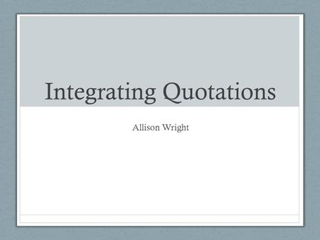 Integrating Quotations Allison Wright. Embedding Quotations The main problem with using quotations happens when writers assume that the meaning of the.