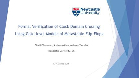 Formal Verification of Clock Domain Crossing Using Gate-level Models of Metastable Flip-Flops Ghaith Tarawneh, Andrey Mokhov and Alex Yakovlev Newcastle.