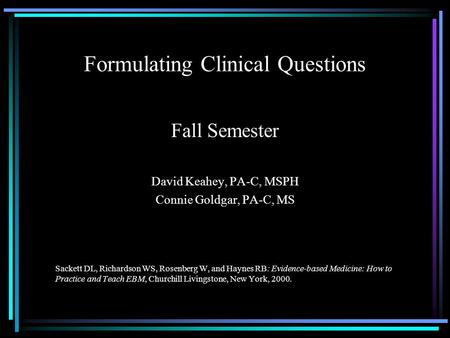 Formulating Clinical Questions Fall Semester David Keahey, PA-C, MSPH Connie Goldgar, PA-C, MS Sackett DL, Richardson WS, Rosenberg W, and Haynes RB: Evidence-based.