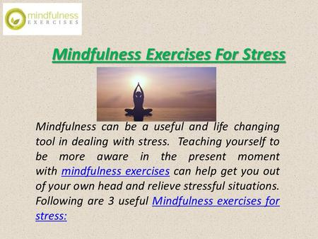 Mindfulness Exercises For Stress Mindfulness can be a useful and life changing tool in dealing with stress. Teaching yourself to be more aware in the present.