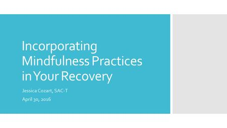 Incorporating Mindfulness Practices in Your Recovery Jessica Cozart, SAC-T April 30, 2016.
