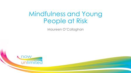 Mindfulness and Young People at Risk Maureen O'Callaghan.