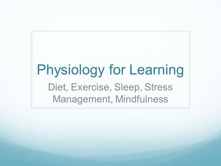 Physiology for Learning Diet, Exercise, Sleep, Stress Management, Mindfulness.