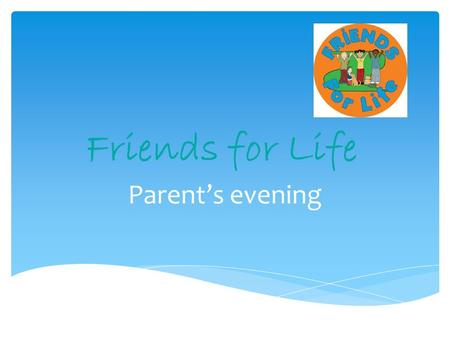 Friends for Life Parent's evening. Fun FriendsEarly Childhood4-7 years FRIENDS for LifePrimary School8- 11 years My FRIENDS Youth Upper Primary/ Middle.