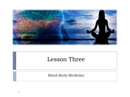 Lesson Three Mind-Body Medicine.