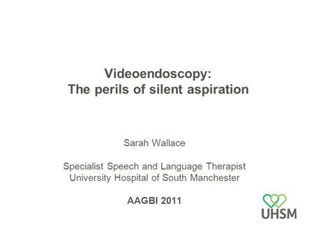 Videoendoscopy: The perils of silent aspiration Sarah Wallace Specialist Speech and Language Therapist University Hospital of South Manchester AAGBI 2011.