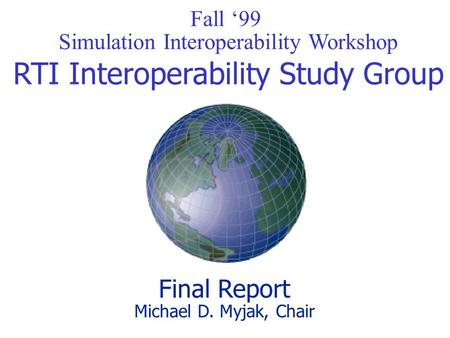 Fall '99 Simulation Interoperability Workshop RTI Interoperability Study Group Final Report Michael D. Myjak, Chair.