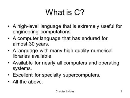 Chapter 1 slides1 What is C? A high-level language that is extremely useful for engineering computations. A computer language that has endured for almost.