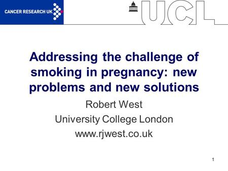 1 Addressing the challenge of smoking in pregnancy: new problems and new solutions Robert West University College London www.rjwest.co.uk.