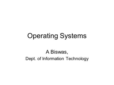 Operating Systems A Biswas, Dept. of Information Technology.