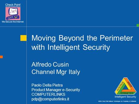 ©2004 Check Point Software Technologies Ltd. Proprietary & Confidential Moving Beyond the Perimeter with Intelligent Security Alfredo Cusin Channel Mgr.