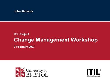 John Richards ITIL Project Change Management Workshop 7 February 2007.