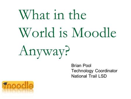What in the World is Moodle Anyway? Brian Pool Technology Coordinator National Trail LSD.