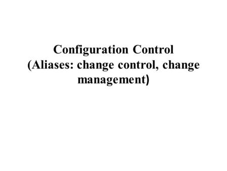 Configuration Control (Aliases: change control, change management )