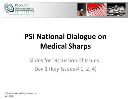 © Product Stewardship Institute, Inc. May 2008 PSI National Dialogue on Medical Sharps Slides for Discussion of Issues : Day 1 (Key Issues # 1, 2, 4)
