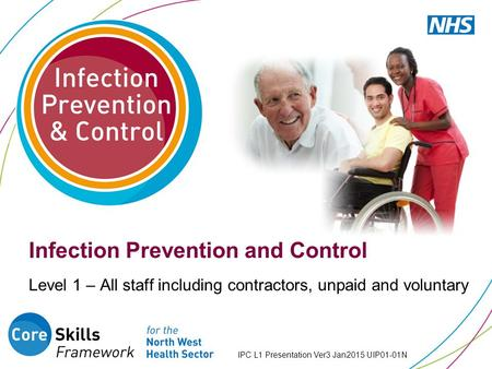 IPC L1 Presentation Ver3 Jan2015 UIP01-01N Infection Prevention and Control Level 1 – All staff including contractors, unpaid and voluntary.