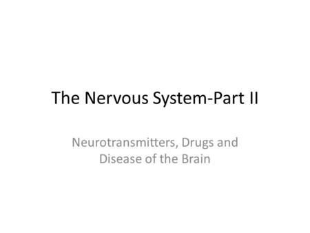 The Nervous System-Part II Neurotransmitters, Drugs and Disease of the Brain.