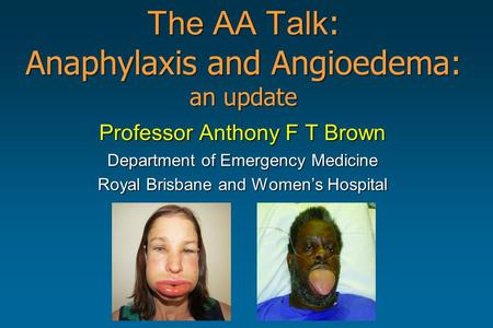 The AA Talk : Anaphylaxis and Angioedema: an update Professor Anthony F T Brown Department of Emergency Medicine Royal Brisbane and Women's Hospital.