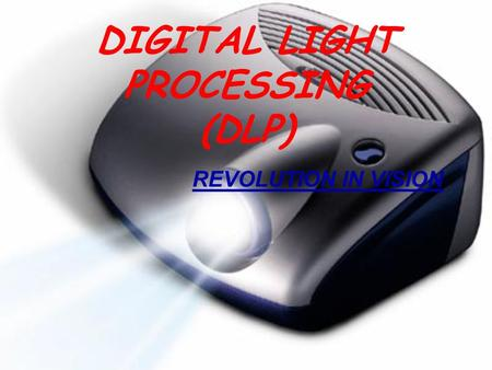 DIGITAL LIGHT PROCESSING (DLP) REVOLUTION IN VISION.
