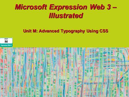 Microsoft Expression Web 3 – Illustrated Unit M: Advanced Typography Using CSS.