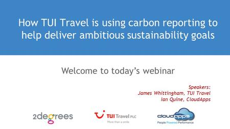 How TUI Travel is using carbon reporting to help deliver ambitious sustainability goals Speakers: James Whittingham, TUI Travel Ian Quine, CloudApps Welcome.