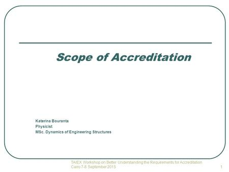 Scope of Accreditation Katerina Bouranta Physicist MSc. Dynamics of Engineering Structures TAIEX Workshop on Better Understanding the Requirements for.