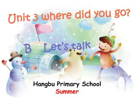 Unit 3 where did you go? B Let's talk B Let's talk Hangbu Primary School Summer.