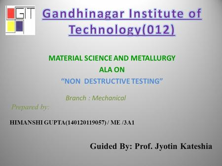 "MATERIAL SCIENCE AND METALLURGY ALA ON ""NON DESTRUCTIVE TESTING"" Branch : Mechanical Prepared by: HIMANSHI GUPTA(140120119057) / ME /3A1 Guided By: Prof."