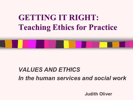 GETTING IT RIGHT: Teaching Ethics for Practice VALUES AND ETHICS In the human services and social work Judith Oliver.