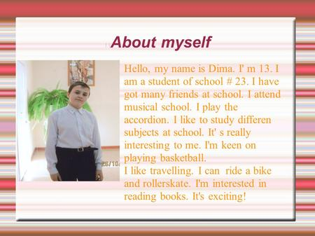 About myself Hello, my name is Dima. I' m 13. I am a student of school # 23. I have got many friends at school. I attend musical school. I play the accordion.