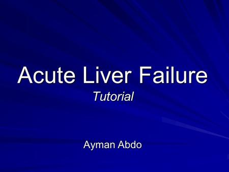 Acute Liver Failure Tutorial Ayman Abdo. Objectives After the discussion in this educational exercise, I want you to be able to : Identify common causes.