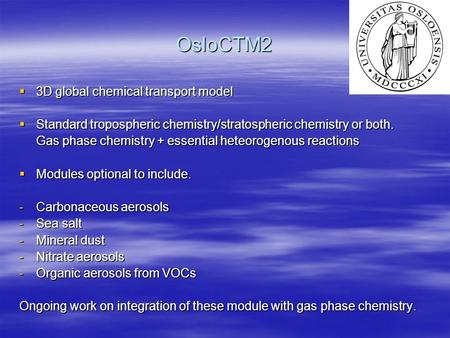 OsloCTM2  3D global chemical transport model  Standard tropospheric chemistry/stratospheric chemistry or both. Gas phase chemistry + essential heteorogenous.
