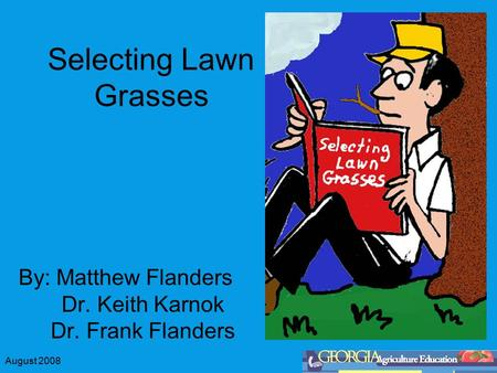 August 2008 Selecting Lawn Grasses By: Matthew Flanders Dr. Keith Karnok Dr. Frank Flanders.