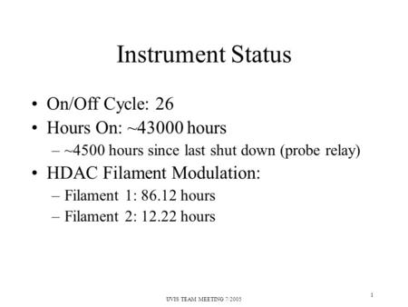UVIS TEAM MEETING 7/2005 1 Instrument Status On/Off Cycle: 26 Hours On: ~43000 hours –~4500 hours since last shut down (probe relay) HDAC Filament Modulation: