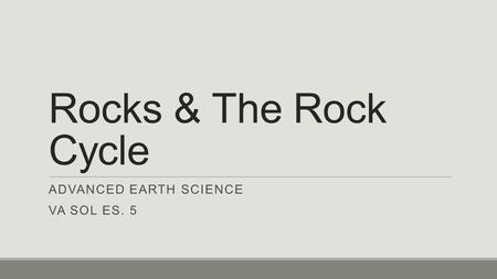 Rocks & The Rock Cycle ADVANCED EARTH SCIENCE VA SOL ES. 5.