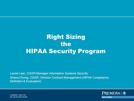 An Independent Licensee of the Blue Cross Blue Shield Association Right Sizing the HIPAA Security Program Laurie Leer, CISSP;Manager Information Systems.
