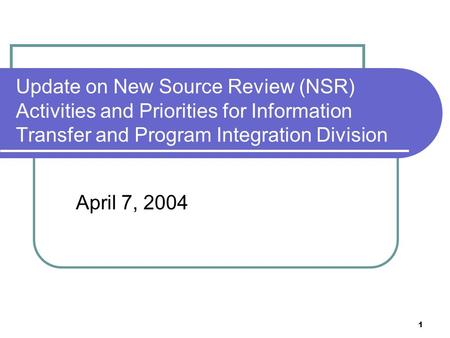 1 Update on New Source Review (NSR) Activities and Priorities for Information Transfer and Program Integration Division April 7, 2004.