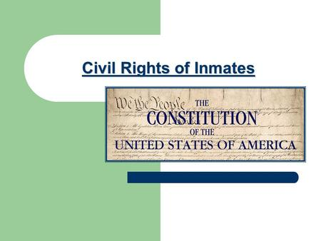 Civil Rights of Inmates. Rights of Inmates come from: Federal government through the ____of _______ & _______________ ___________________________________.