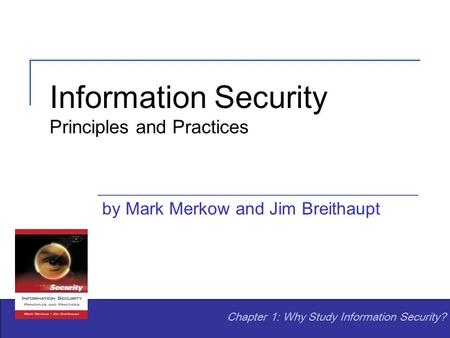 Information Security Principles and Practices by Mark Merkow and Jim Breithaupt Chapter 1: Why Study Information Security?