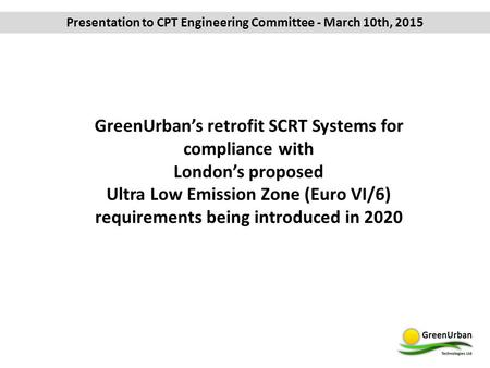 Presentation to CPT Engineering Committee - March 10th, 2015 GreenUrban's retrofit SCRT Systems for compliance with London's proposed Ultra Low Emission.