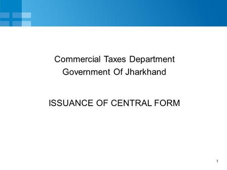 1 ISSUANCE OF CENTRAL FORM Commercial Taxes Department Government Of Jharkhand.