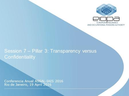 Session 7 – Pillar 3: Transparency versus Confidentiality Conferencia Anual ASSAL-IAIS 2016 Rio de Janeiro, 19 April 2016.
