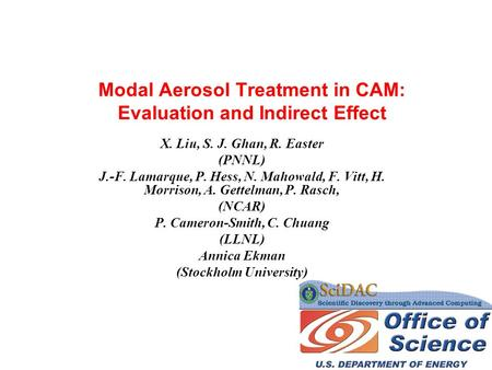 Modal Aerosol Treatment in CAM: Evaluation and Indirect Effect X. Liu, S. J. Ghan, R. Easter (PNNL) J.-F. Lamarque, P. Hess, N. Mahowald, F. Vitt, H. Morrison,