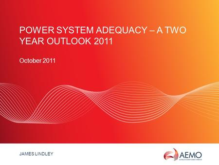 SLIDE 1 POWER SYSTEM ADEQUACY – A TWO YEAR OUTLOOK 2011 October 2011 JAMES LINDLEY.