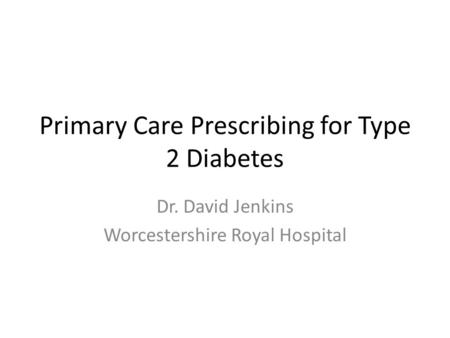 Primary Care Prescribing for Type 2 Diabetes Dr. David Jenkins Worcestershire Royal Hospital.