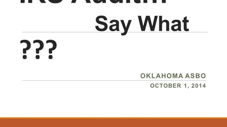 IRS Audit… Say What ??? OKLAHOMA ASBO OCTOBER 1, 2014.