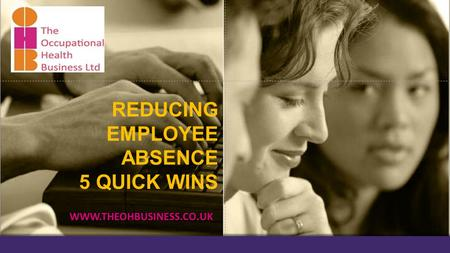 REDUCING EMPLOYEE ABSENCE 5 QUICK WINS WWW.THEOHBUSINESS.CO.UK.