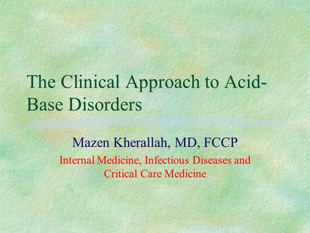 The Clinical Approach to Acid- Base Disorders Mazen Kherallah, MD, FCCP Internal Medicine, Infectious Diseases and Critical Care Medicine.