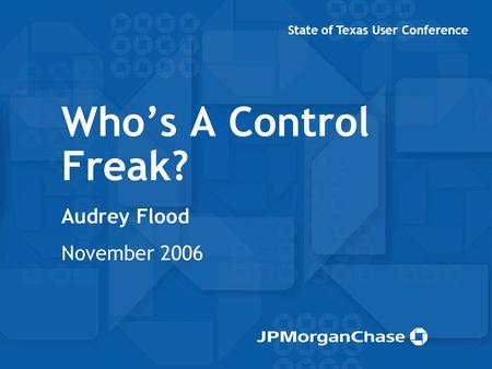 Who's A Control Freak? Audrey Flood November 2006 State of Texas User Conference.