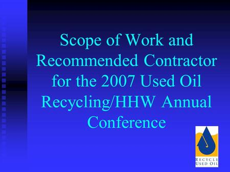 Scope of Work and Recommended Contractor for the 2007 Used Oil Recycling/HHW Annual Conference.